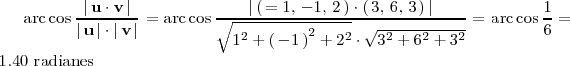 \mathrm{arc} \cos \frac{\left| \, \mathbf{u} \cdot \mathbf{v} \, \right|}{\left| \, \mathbf{u} \, \right| </p> <pre> \cdot \left|  \, \mathbf{v}  \, \right|} =  \mathrm{arc} \cos  \frac{\left| \,    \left( \, =       1, \,  -1, \, 2  \, \right) \cdot \left(  \, 3, \,  6, \, 3 \,  \right) \,  \right|}{\sqrt{1^2 + \left( \, -1 \,  \right)^2 + 2^2} \cdot \sqrt{3^2 + 6^2 +    3^2}} = \mathrm{arc} \cos \frac{1}{6} = 1.40 \text{ radianes} </pre> <p>